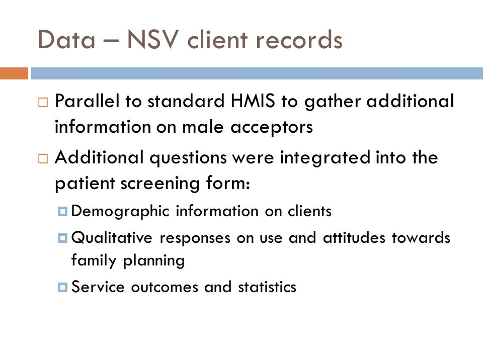 Data – NSV client records  Parallel to standard HMIS to gather additional information on male acceptors  Additional questions were integrated into the patient screening form:  Demographic information on clients  Qualitative responses on use and attitudes towards family planning  Service outcomes and statistics
