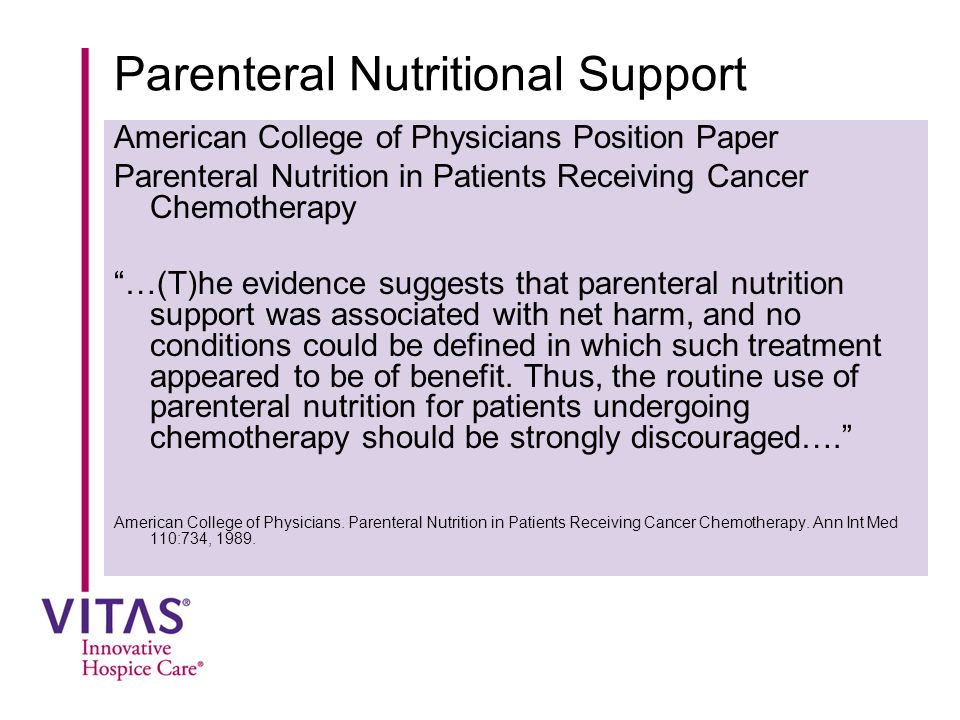 Parenteral Nutritional Support American College of Physicians Position Paper Parenteral Nutrition in Patients Receiving Cancer Chemotherapy …(T)he evidence suggests that parenteral nutrition support was associated with net harm, and no conditions could be defined in which such treatment appeared to be of benefit.