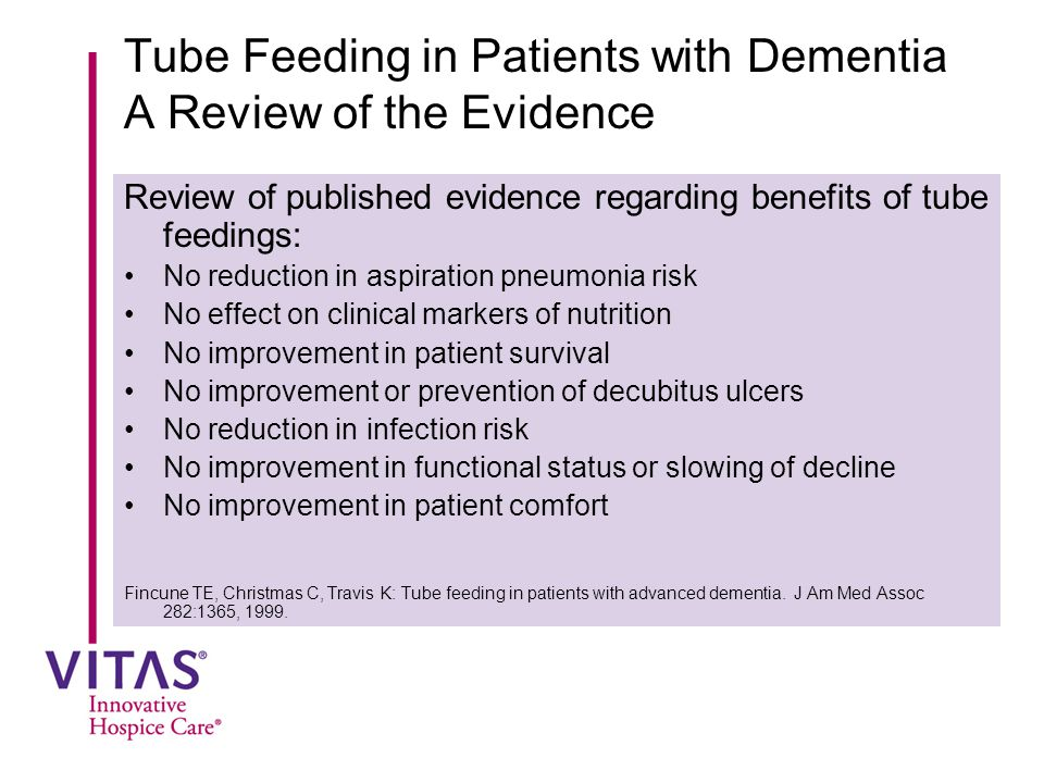 Tube Feeding in Patients with Dementia A Review of the Evidence Review of published evidence regarding benefits of tube feedings: No reduction in aspiration pneumonia risk No effect on clinical markers of nutrition No improvement in patient survival No improvement or prevention of decubitus ulcers No reduction in infection risk No improvement in functional status or slowing of decline No improvement in patient comfort Fincune TE, Christmas C, Travis K: Tube feeding in patients with advanced dementia.