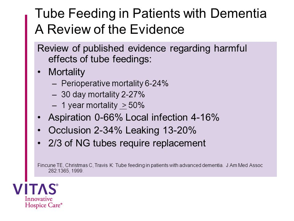 Tube Feeding in Patients with Dementia A Review of the Evidence Review of published evidence regarding harmful effects of tube feedings: Mortality –Perioperative mortality 6-24% –30 day mortality 2-27% –1 year mortality > 50% Aspiration 0-66%Local infection 4-16% Occlusion 2-34%Leaking 13-20% 2/3 of NG tubes require replacement Fincune TE, Christmas C, Travis K: Tube feeding in patients with advanced dementia.