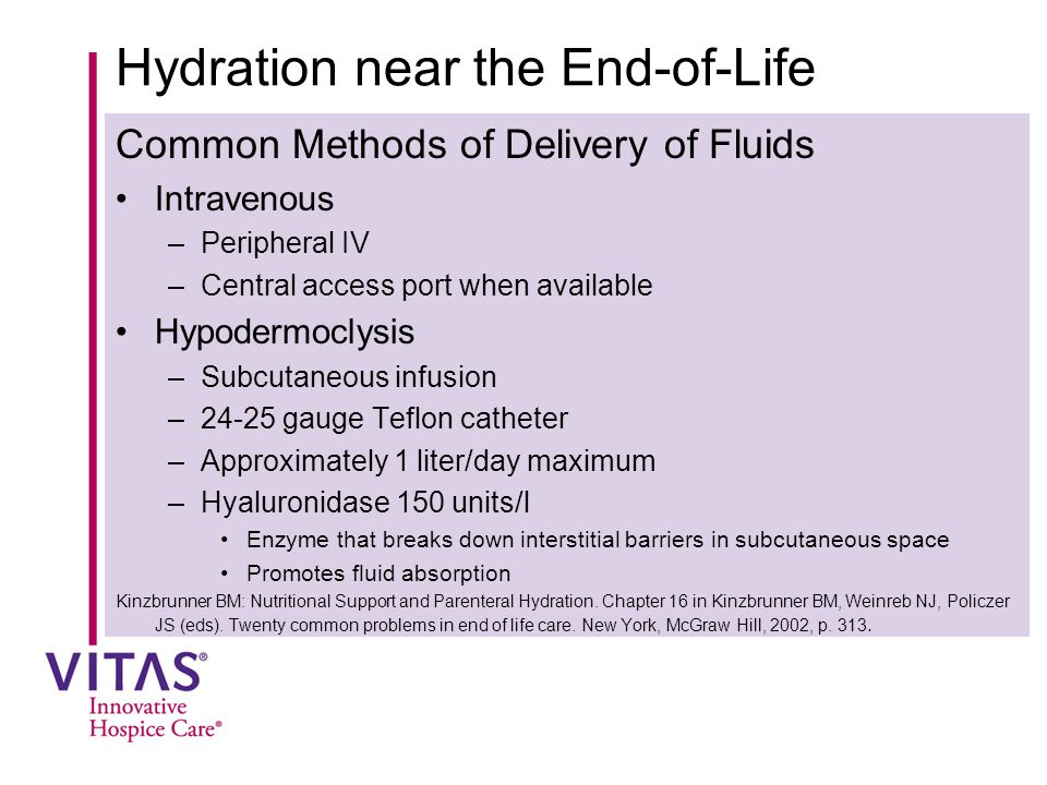 Hydration near the End-of-Life Common Methods of Delivery of Fluids Intravenous –Peripheral IV –Central access port when available Hypodermoclysis –Subcutaneous infusion –24-25 gauge Teflon catheter –Approximately 1 liter/day maximum –Hyaluronidase 150 units/l Enzyme that breaks down interstitial barriers in subcutaneous space Promotes fluid absorption Kinzbrunner BM: Nutritional Support and Parenteral Hydration.