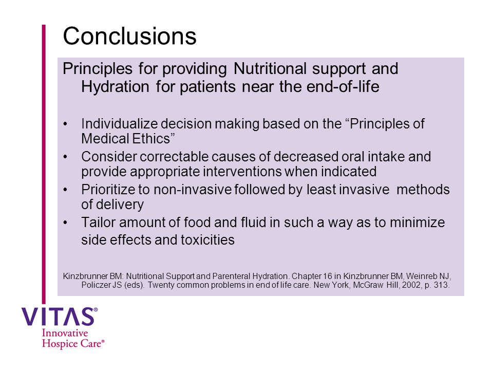 Conclusions Principles for providing Nutritional support and Hydration for patients near the end-of-life Individualize decision making based on the Principles of Medical Ethics Consider correctable causes of decreased oral intake and provide appropriate interventions when indicated Prioritize to non-invasive followed by least invasive methods of delivery Tailor amount of food and fluid in such a way as to minimize side effects and toxicities Kinzbrunner BM: Nutritional Support and Parenteral Hydration.