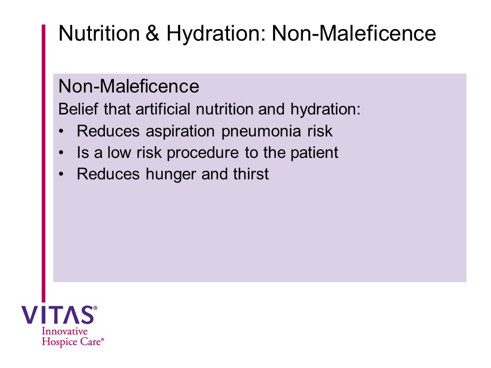 Nutrition & Hydration: Non-Maleficence Non-Maleficence Belief that artificial nutrition and hydration: Reduces aspiration pneumonia risk Is a low risk procedure to the patient Reduces hunger and thirst