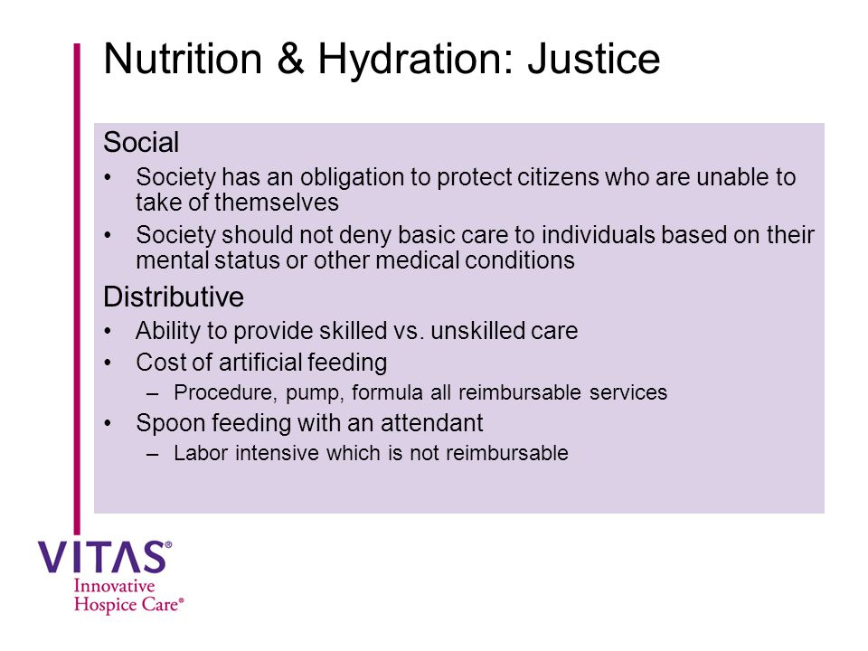 Nutrition & Hydration: Justice Social Society has an obligation to protect citizens who are unable to take of themselves Society should not deny basic care to individuals based on their mental status or other medical conditions Distributive Ability to provide skilled vs.