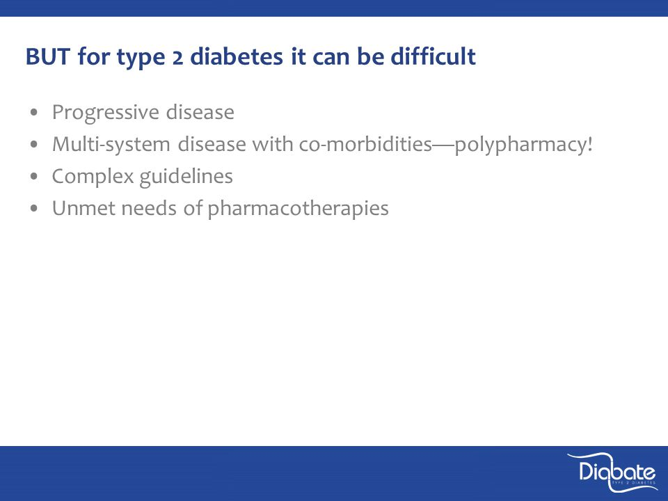 BUT for type 2 diabetes it can be difficult Progressive disease Multi-system disease with co-morbidities—polypharmacy.