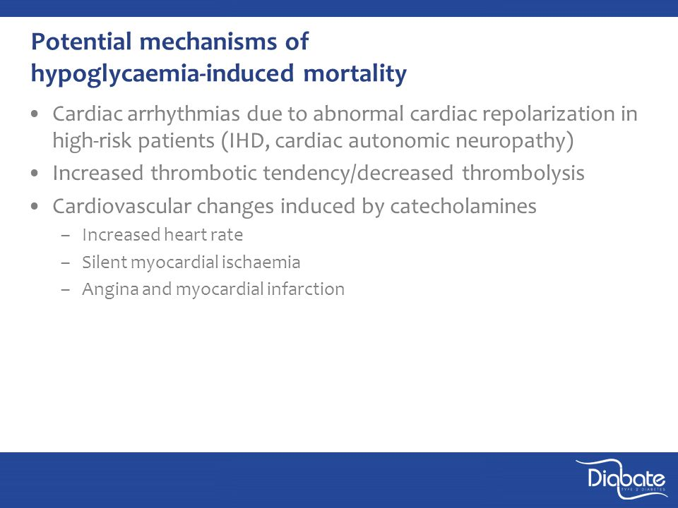Potential mechanisms of hypoglycaemia-induced mortality Cardiac arrhythmias due to abnormal cardiac repolarization in high-risk patients (IHD, cardiac autonomic neuropathy) Increased thrombotic tendency/decreased thrombolysis Cardiovascular changes induced by catecholamines –Increased heart rate –Silent myocardial ischaemia –Angina and myocardial infarction