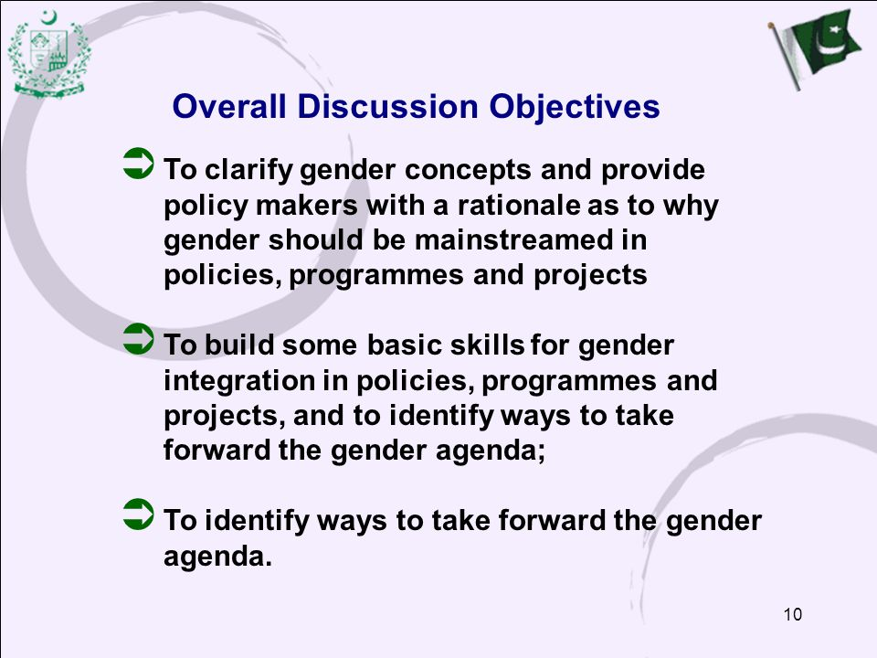 10  To clarify gender concepts and provide policy makers with a rationale as to why gender should be mainstreamed in policies, programmes and projects  To build some basic skills for gender integration in policies, programmes and projects, and to identify ways to take forward the gender agenda;  To identify ways to take forward the gender agenda.