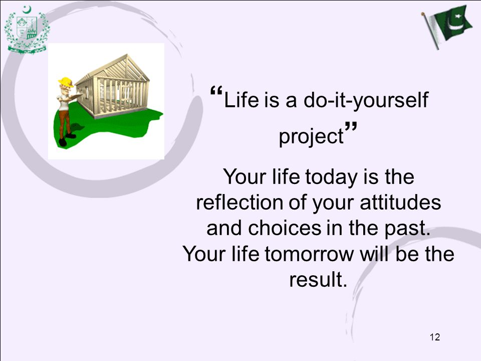 12 Life is a do-it-yourself project Your life today is the reflection of your attitudes and choices in the past.