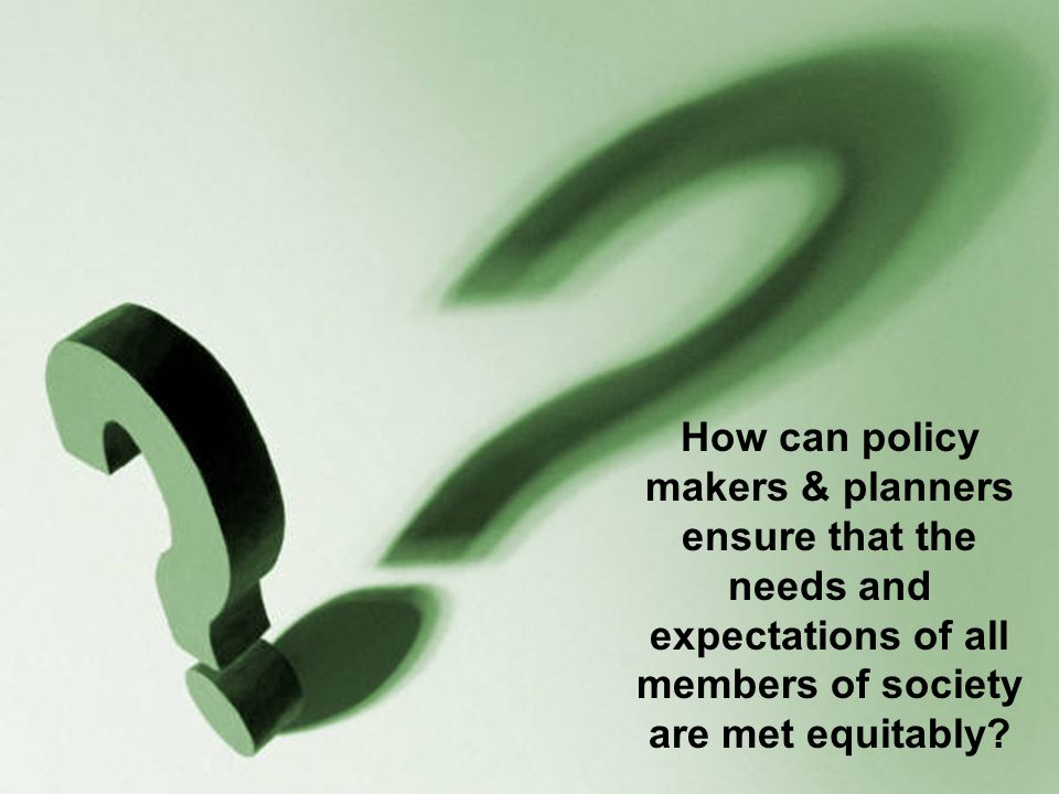 30 How can policy makers & planners ensure that the needs and expectations of all members of society are met equitably?