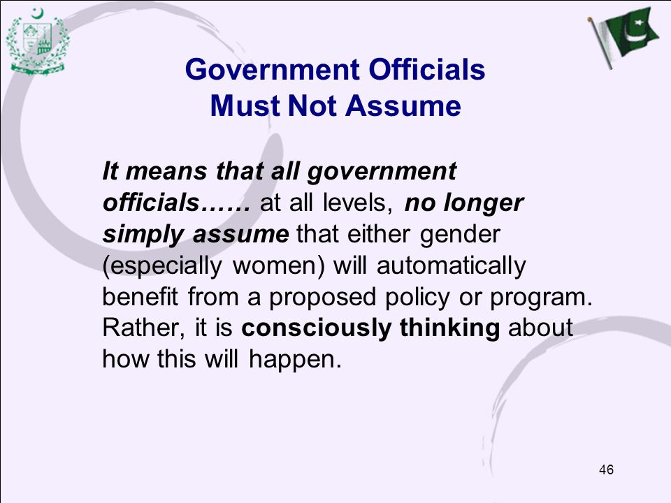 46 Government Officials Must Not Assume It means that all government officials…… at all levels, no longer simply assume that either gender (especially women) will automatically benefit from a proposed policy or program.