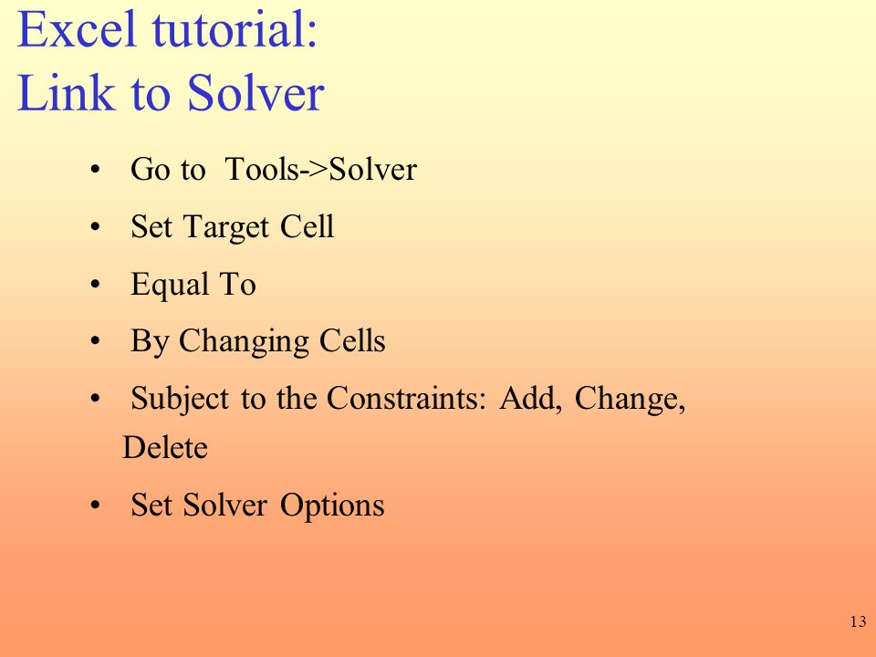 13 Go to Tools->Solver Set Target Cell Equal To By Changing Cells Subject to the Constraints: Add, Change, Delete Set Solver Options Excel tutorial: L