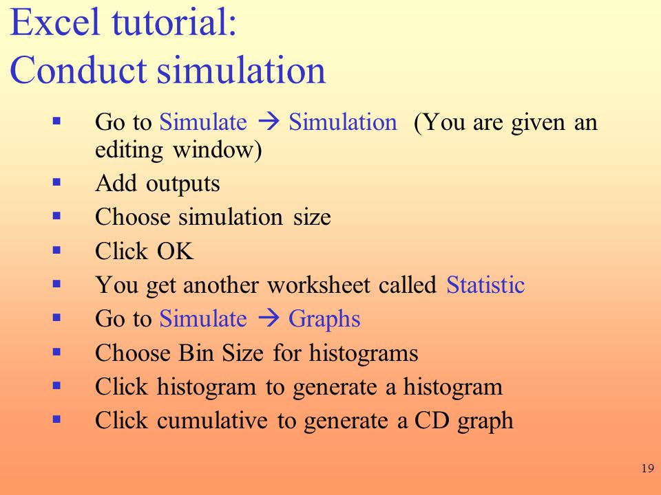19 Excel tutorial: Conduct simulation  Go to Simulate  Simulation (You are given an editing window)  Add outputs  Choose simulation size  Click O