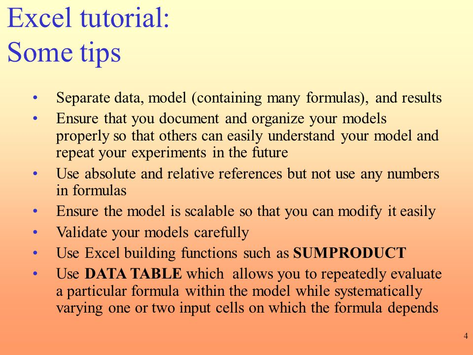 4 Excel tutorial: Some tips Separate data, model (containing many formulas), and results Ensure that you document and organize your models properly so