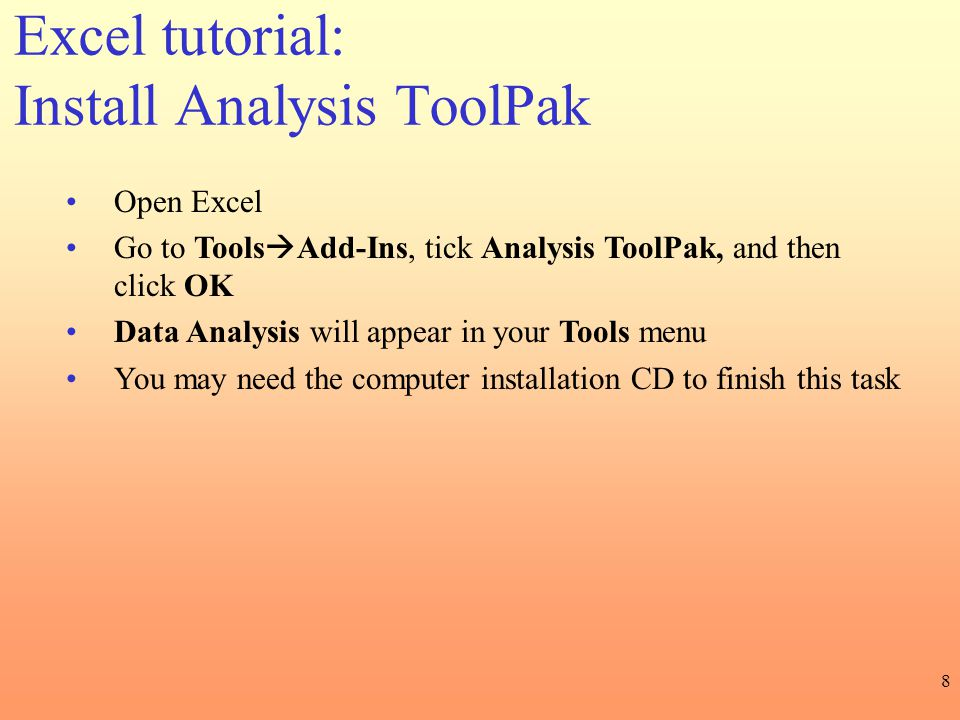 8 Excel tutorial: Install Analysis ToolPak Open Excel Go to Tools  Add-Ins, tick Analysis ToolPak, and then click OK Data Analysis will appear in you
