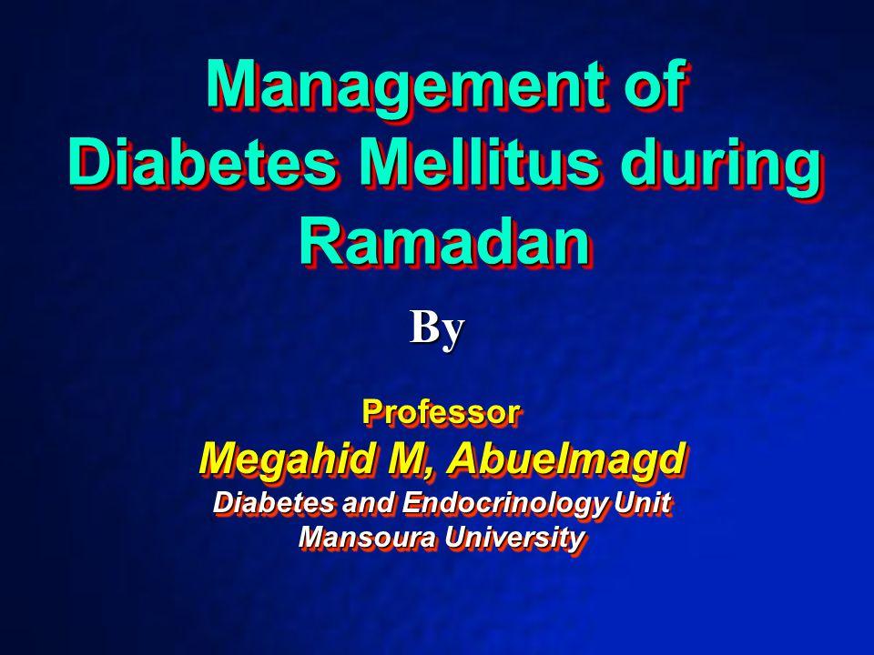 Management of Diabetes Mellitus during Ramadan Management of Diabetes Mellitus during Ramadan By Professor Megahid M, Abuelmagd Diabetes and Endocrino