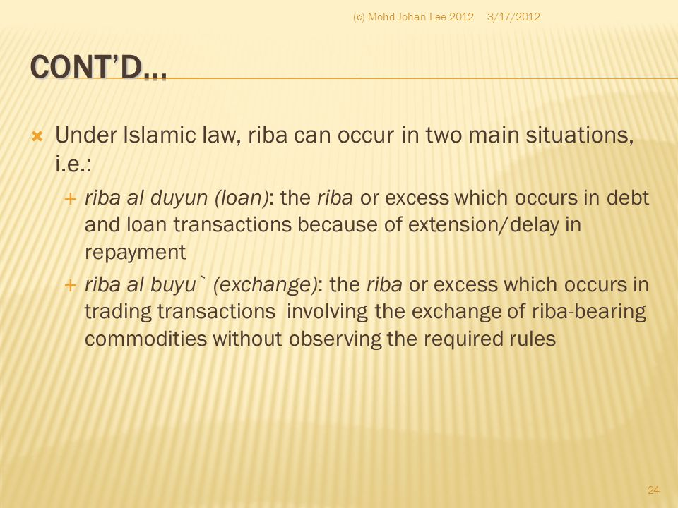  Under Islamic law, riba can occur in two main situations, i.e.:  riba al duyun (loan): the riba or excess which occurs in debt and loan transaction