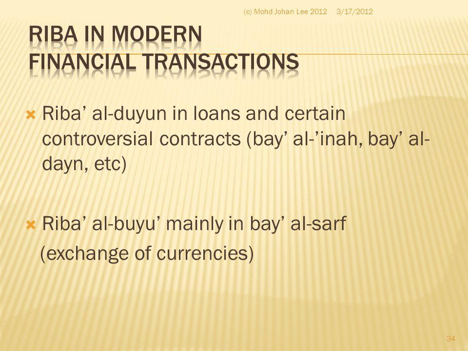  Riba' al-duyun in loans and certain controversial contracts (bay' al-'inah, bay' al- dayn, etc)  Riba' al-buyu' mainly in bay' al-sarf (exchange of