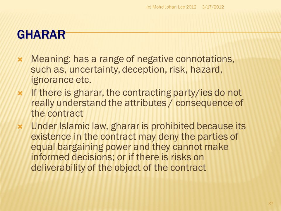 GHARAR  Meaning: has a range of negative connotations, such as, uncertainty, deception, risk, hazard, ignorance etc.  If there is gharar, the contra