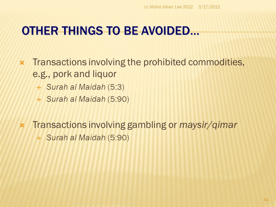 OTHER THINGS TO BE AVOIDED…  Transactions involving the prohibited commodities, e.g., pork and liquor  Surah al Maidah (5:3)  Surah al Maidah (5:90