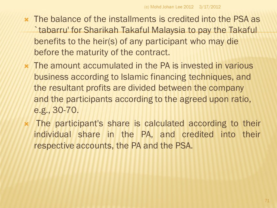  The balance of the installments is credited into the PSA as `tabarru' for Sharikah Takaful Malaysia to pay the Takaful benefits to the heir(s) of an
