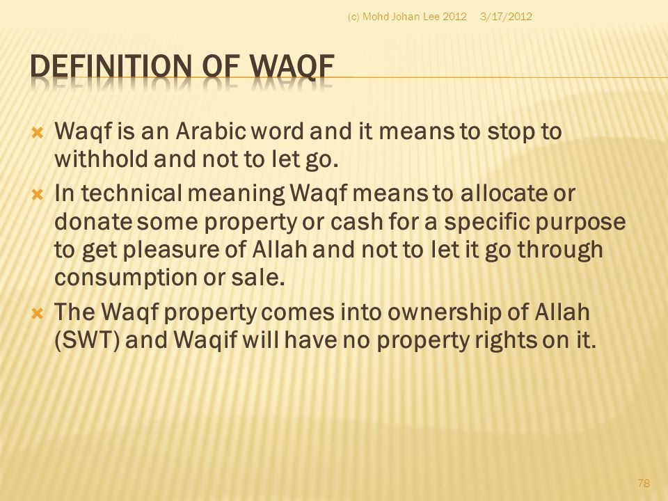  Waqf is an Arabic word and it means to stop to withhold and not to let go.  In technical meaning Waqf means to allocate or donate some property or