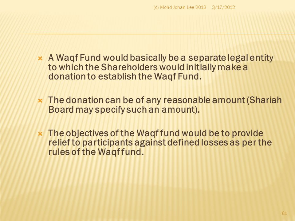 A Waqf Fund would basically be a separate legal entity to which the Shareholders would initially make a donation to establish the Waqf Fund.  The d