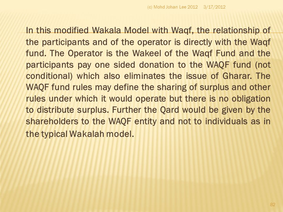 In this modified Wakala Model with Waqf, the relationship of the participants and of the operator is directly with the Waqf fund. The Operator is the