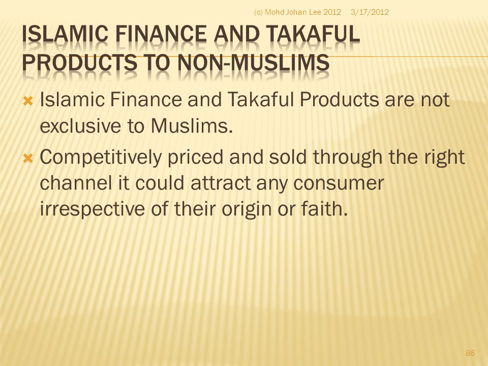  Islamic Finance and Takaful Products are not exclusive to Muslims.  Competitively priced and sold through the right channel it could attract any co