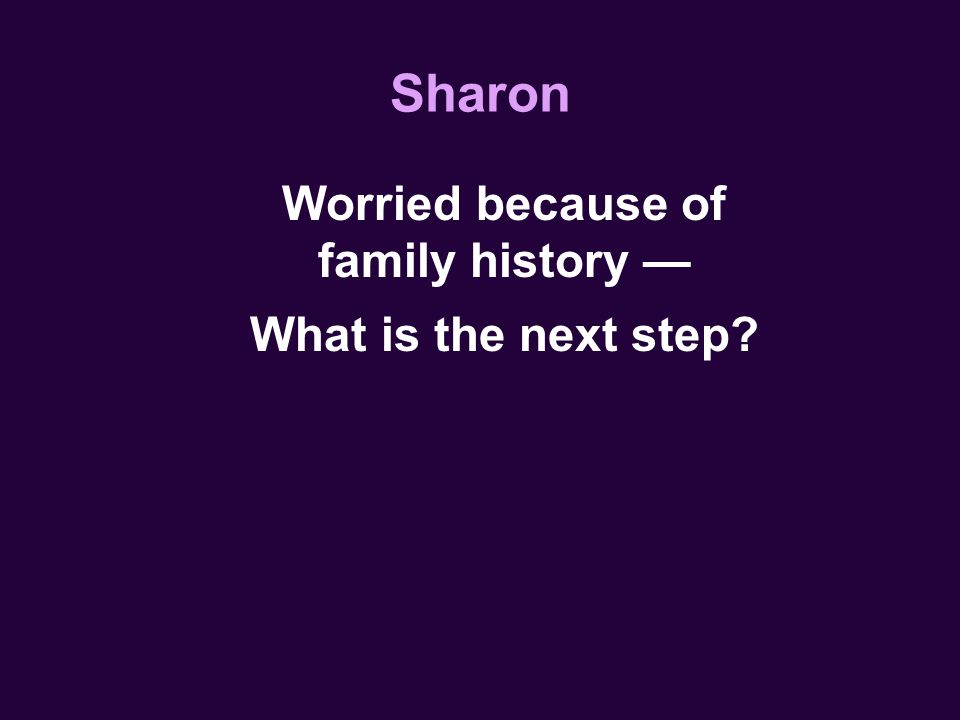 Sharon Worried because of family history — What is the next step