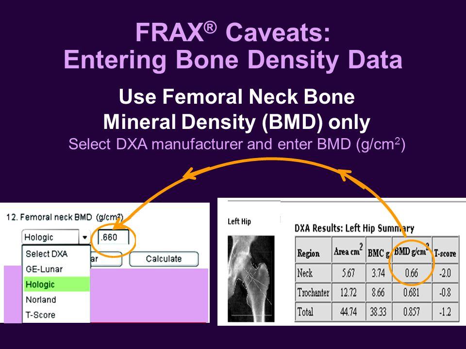 Select DXA manufacturer and enter BMD (g/cm 2 ) Use Femoral Neck Bone Mineral Density (BMD) only FRAX ® Caveats: Entering Bone Density Data