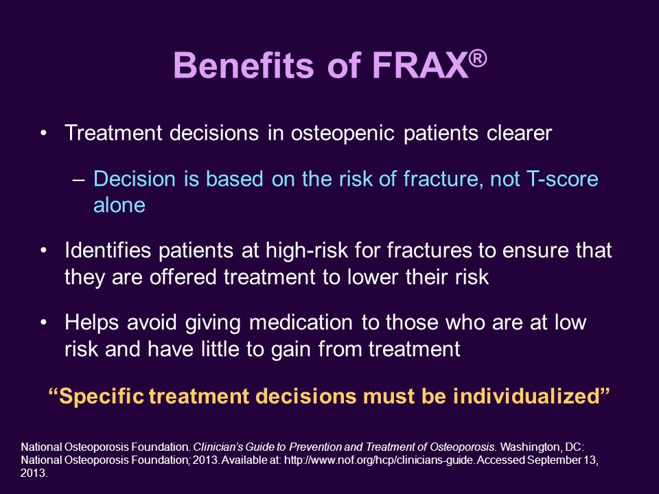 Benefits of FRAX ® Treatment decisions in osteopenic patients clearer –Decision is based on the risk of fracture, not T-score alone Identifies patients at high-risk for fractures to ensure that they are offered treatment to lower their risk Helps avoid giving medication to those who are at low risk and have little to gain from treatment National Osteoporosis Foundation.