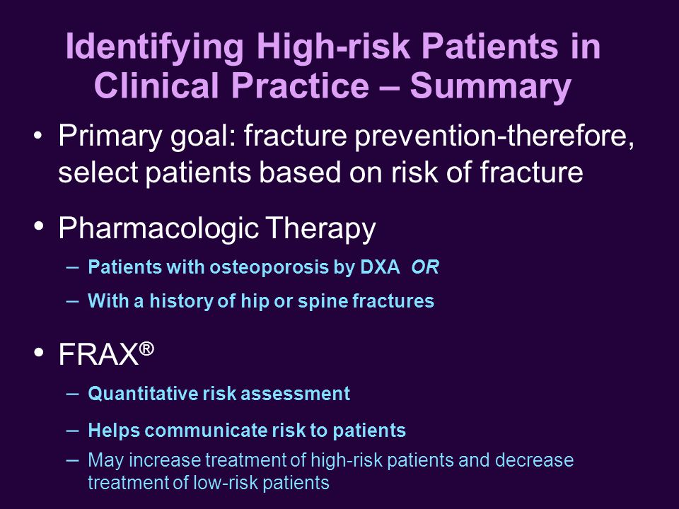 Identifying High-risk Patients in Clinical Practice – Summary Primary goal: fracture prevention-therefore, select patients based on risk of fracture Pharmacologic Therapy – Patients with osteoporosis by DXA OR – With a history of hip or spine fractures FRAX ® – Quantitative risk assessment – Helps communicate risk to patients – May increase treatment of high-risk patients and decrease treatment of low-risk patients