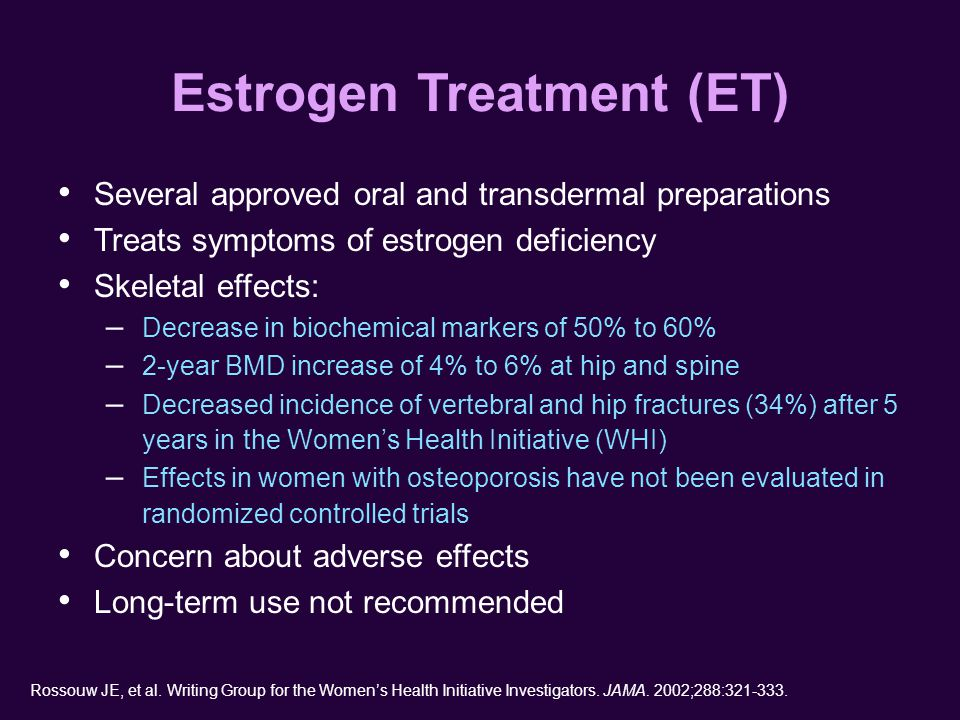 Estrogen Treatment (ET) Several approved oral and transdermal preparations Treats symptoms of estrogen deficiency Skeletal effects: – Decrease in biochemical markers of 50% to 60% – 2-year BMD increase of 4% to 6% at hip and spine – Decreased incidence of vertebral and hip fractures (34%) after 5 years in the Women's Health Initiative (WHI) – Effects in women with osteoporosis have not been evaluated in randomized controlled trials Concern about adverse effects Long-term use not recommended Rossouw JE, et al.