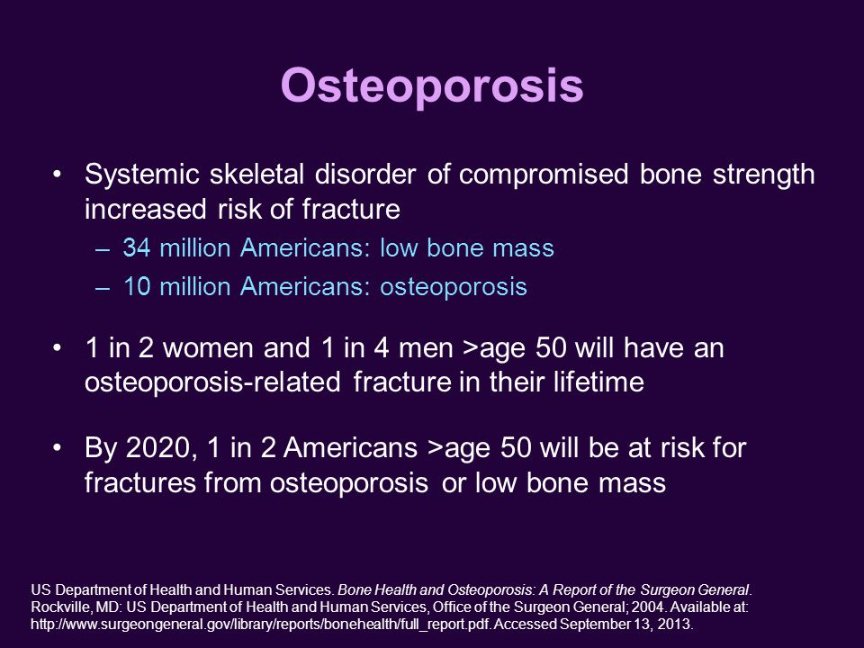 Osteoporosis Systemic skeletal disorder of compromised bone strength increased risk of fracture –34 million Americans: low bone mass –10 million Americans: osteoporosis 1 in 2 women and 1 in 4 men >age 50 will have an osteoporosis-related fracture in their lifetime By 2020, 1 in 2 Americans >age 50 will be at risk for fractures from osteoporosis or low bone mass US Department of Health and Human Services.