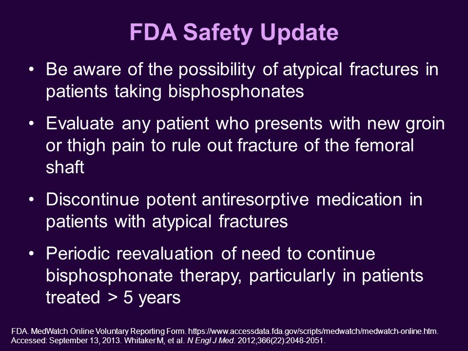FDA Safety Update Be aware of the possibility of atypical fractures in patients taking bisphosphonates Evaluate any patient who presents with new groin or thigh pain to rule out fracture of the femoral shaft Discontinue potent antiresorptive medication in patients with atypical fractures Periodic reevaluation of need to continue bisphosphonate therapy, particularly in patients treated > 5 years FDA.