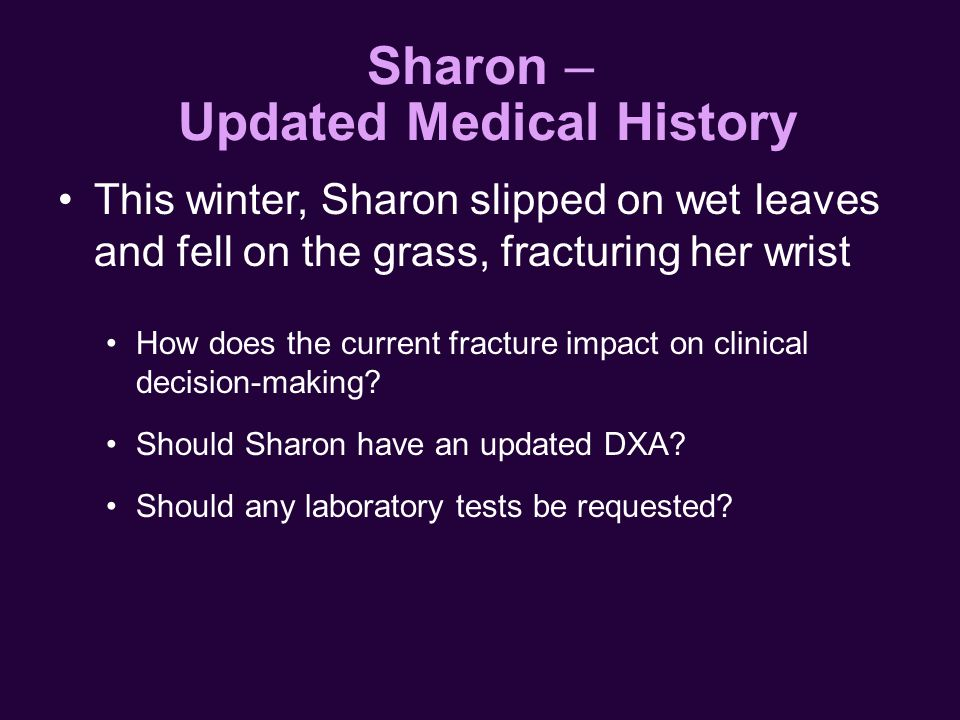 This winter, Sharon slipped on wet leaves and fell on the grass, fracturing her wrist How does the current fracture impact on clinical decision-making.