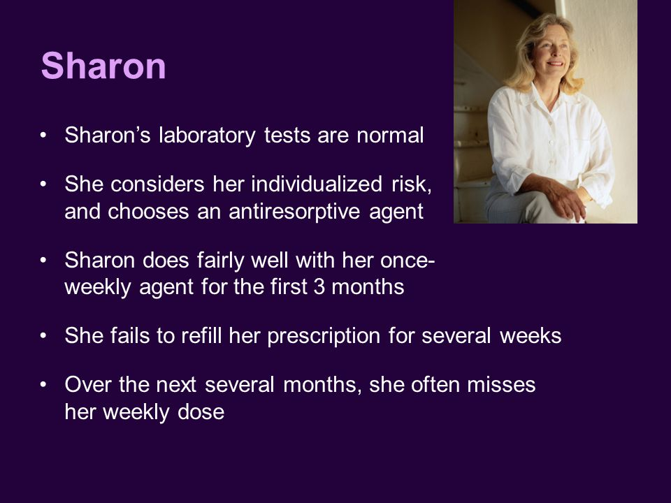 Sharon Sharon's laboratory tests are normal She considers her individualized risk, and chooses an antiresorptive agent Sharon does fairly well with her once- weekly agent for the first 3 months She fails to refill her prescription for several weeks Over the next several months, she often misses her weekly dose
