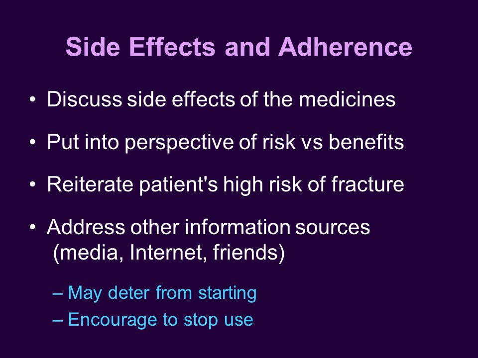 Side Effects and Adherence Discuss side effects of the medicines Put into perspective of risk vs benefits Reiterate patient s high risk of fracture Address other information sources (media, Internet, friends) –May deter from starting –Encourage to stop use