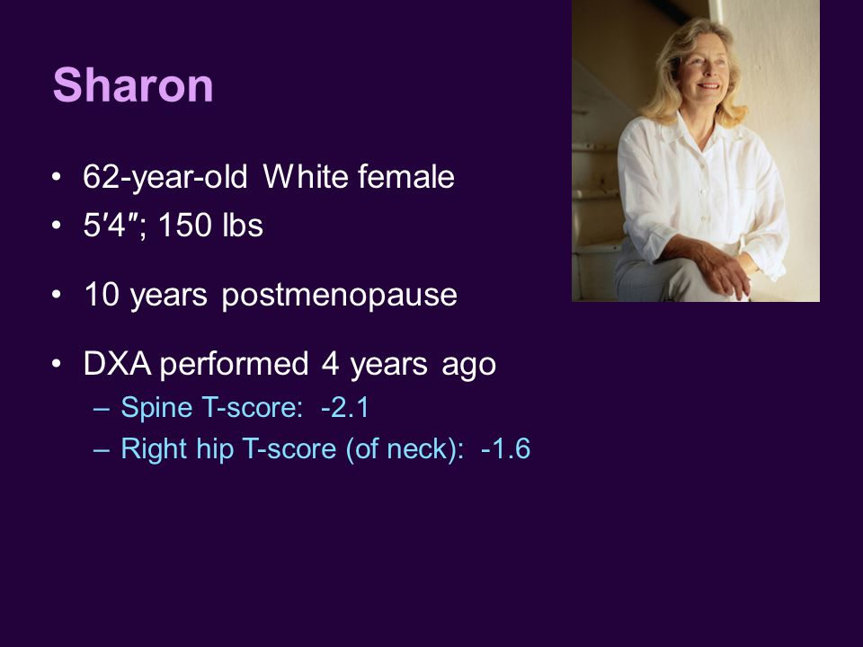 Sharon 62-year-old White female 5′4″; 150 lbs 10 years postmenopause DXA performed 4 years ago –Spine T-score: -2.1 –Right hip T-score (of neck): -1.6