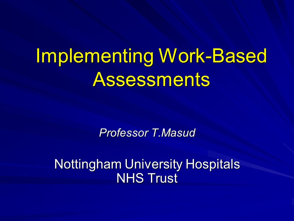 Implementing Work-Based Assessments Professor T.Masud Nottingham University Hospitals NHS Trust