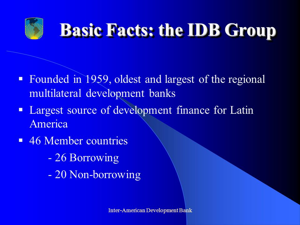 Inter-American Development Bank Basic Facts: the IDB Group  Founded in 1959, oldest and largest of the regional multilateral development banks  Largest source of development finance for Latin America  46 Member countries - 26 Borrowing - 20 Non-borrowing