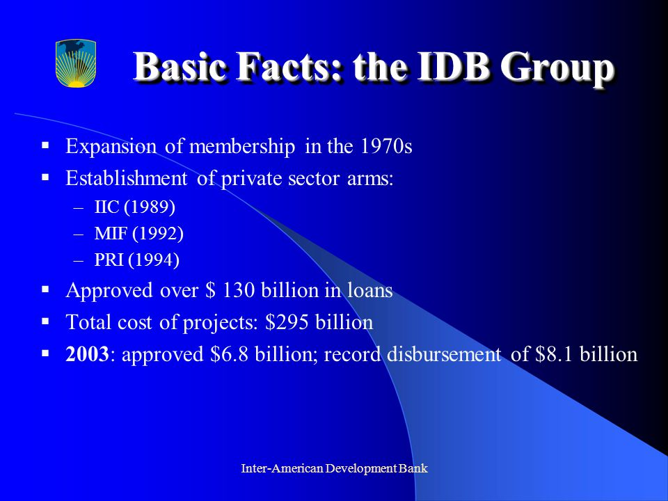 Inter-American Development Bank  Expansion of membership in the 1970s  Establishment of private sector arms: –IIC (1989) –MIF (1992) –PRI (1994)  Approved over $ 130 billion in loans  Total cost of projects: $295 billion  2003: approved $6.8 billion; record disbursement of $8.1 billion Basic Facts: the IDB Group