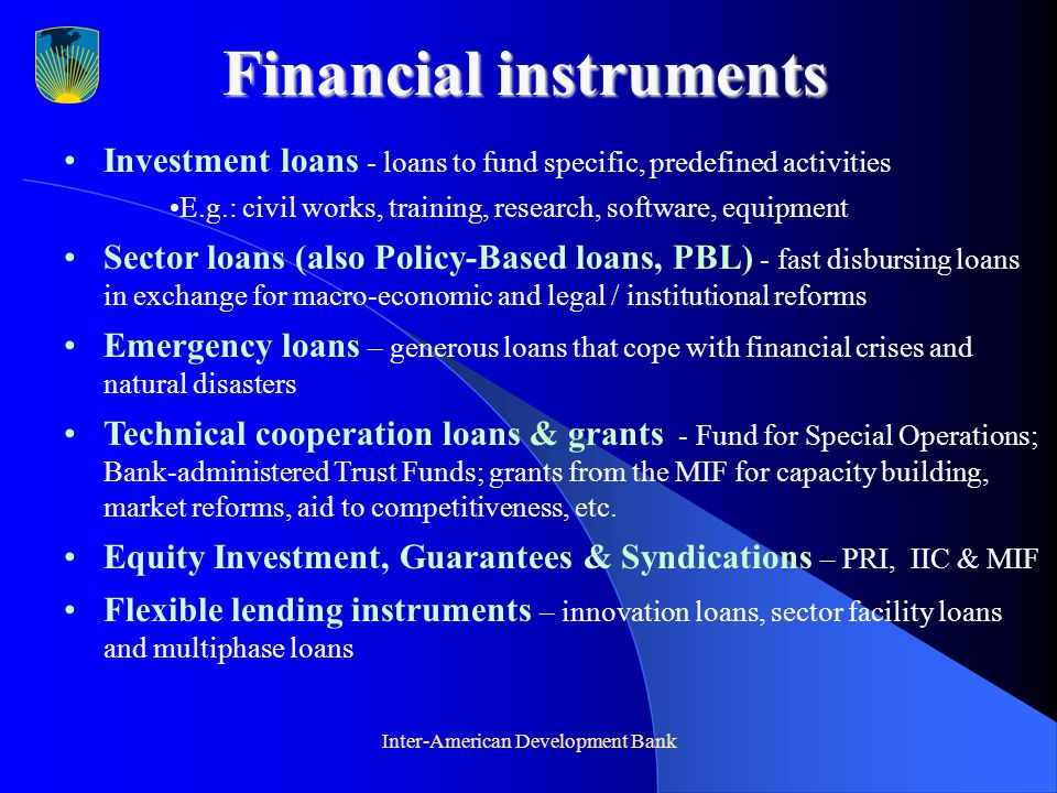 Inter-American Development Bank Financial instruments Investment loans - loans to fund specific, predefined activities E.g.: civil works, training, research, software, equipment Sector loans (also Policy-Based loans, PBL) - fast disbursing loans in exchange for macro-economic and legal / institutional reforms Emergency loans – generous loans that cope with financial crises and natural disasters Technical cooperation loans & grants - Fund for Special Operations; Bank-administered Trust Funds; grants from the MIF for capacity building, market reforms, aid to competitiveness, etc.