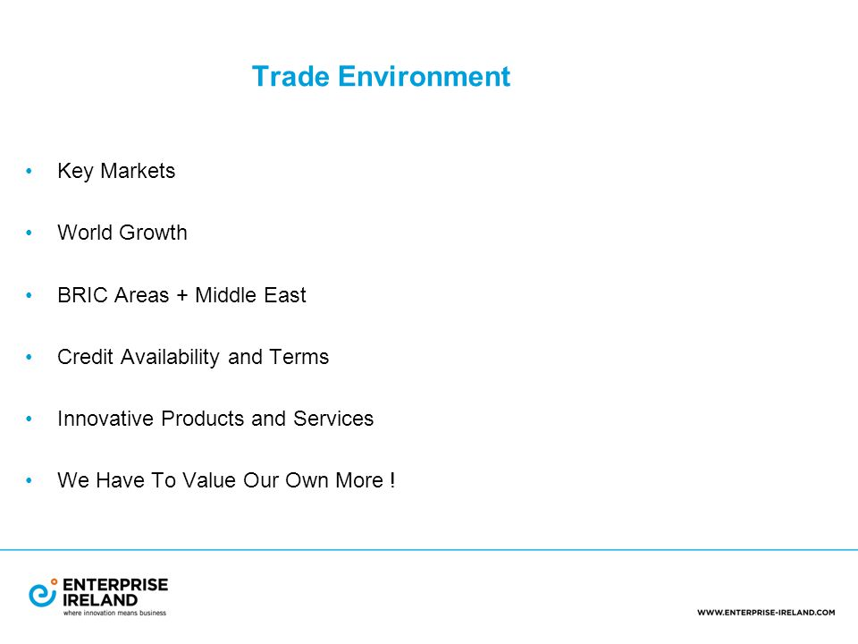 Trade Environment Key Markets World Growth BRIC Areas + Middle East Credit Availability and Terms Innovative Products and Services We Have To Value Our Own More !