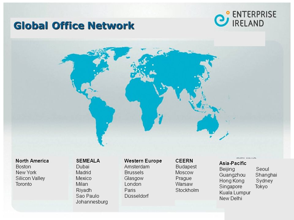 North America Boston New York Silicon Valley TorontoSEMEALA Dubai Madrid Mexico Milan Riyadh Sao Paulo JohannesburgCEERN Budapest Moscow Prague Warsaw Stockholm Asia-Pacific Beijing Seoul Guangzhou Shanghai Hong Kong Sydney Singapore Tokyo Kuala Lumpur New Delhi Western Europe Amsterdam Brussels Glasgow London Paris Düsseldorf Global Office Network