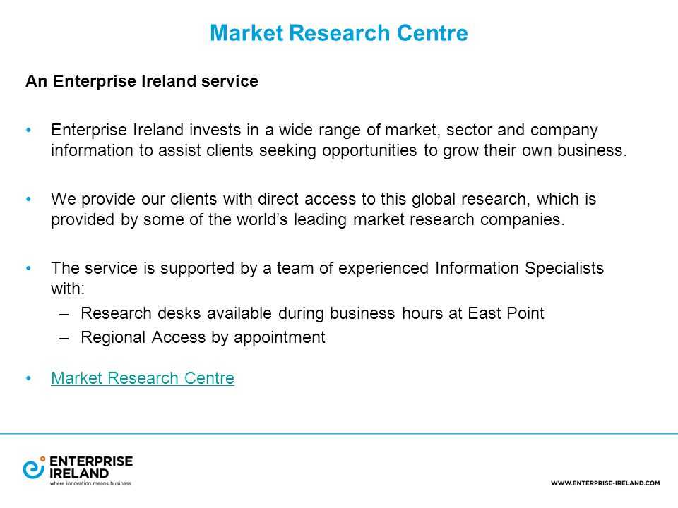 Market Research Centre An Enterprise Ireland service Enterprise Ireland invests in a wide range of market, sector and company information to assist clients seeking opportunities to grow their own business.