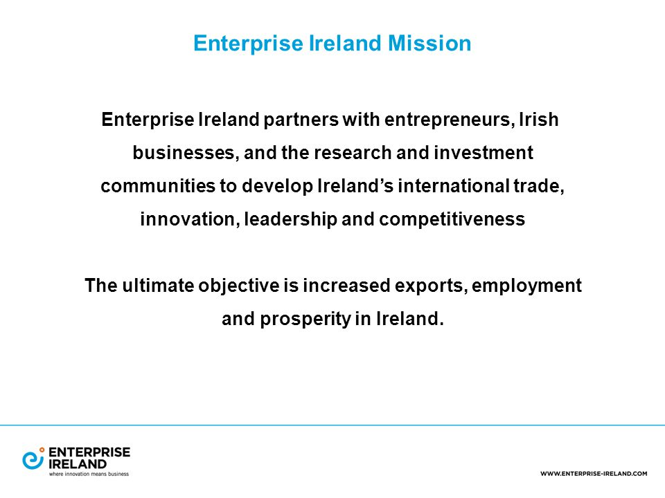 Enterprise Ireland Mission Enterprise Ireland partners with entrepreneurs, Irish businesses, and the research and investment communities to develop Ireland's international trade, innovation, leadership and competitiveness The ultimate objective is increased exports, employment and prosperity in Ireland.