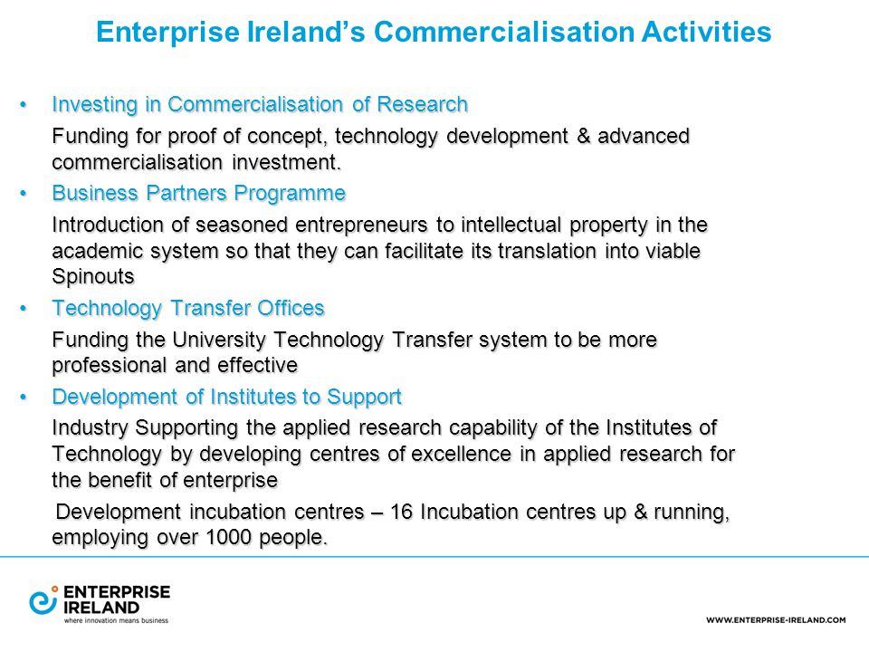 Enterprise Ireland's Commercialisation Activities Investing in Commercialisation of ResearchInvesting in Commercialisation of Research Funding for proof of concept, technology development & advanced commercialisation investment.