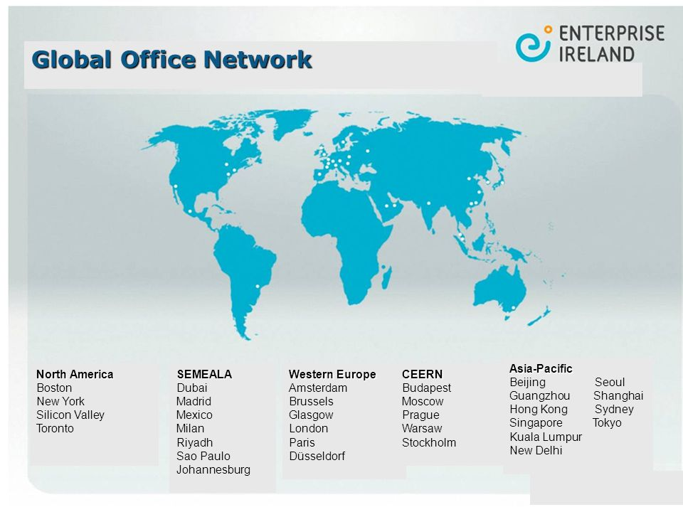 North America Boston New York Silicon Valley TorontoSEMEALA Dubai Madrid Mexico Milan Riyadh Sao Paulo Johannesburg Asia-Pacific Beijing Seoul Guangzhou Shanghai Hong Kong Sydney Singapore Tokyo Kuala Lumpur New Delhi Western Europe Amsterdam Brussels Glasgow London Paris DüsseldorfCEERN Budapest Moscow Prague Warsaw Stockholm Global Office Network