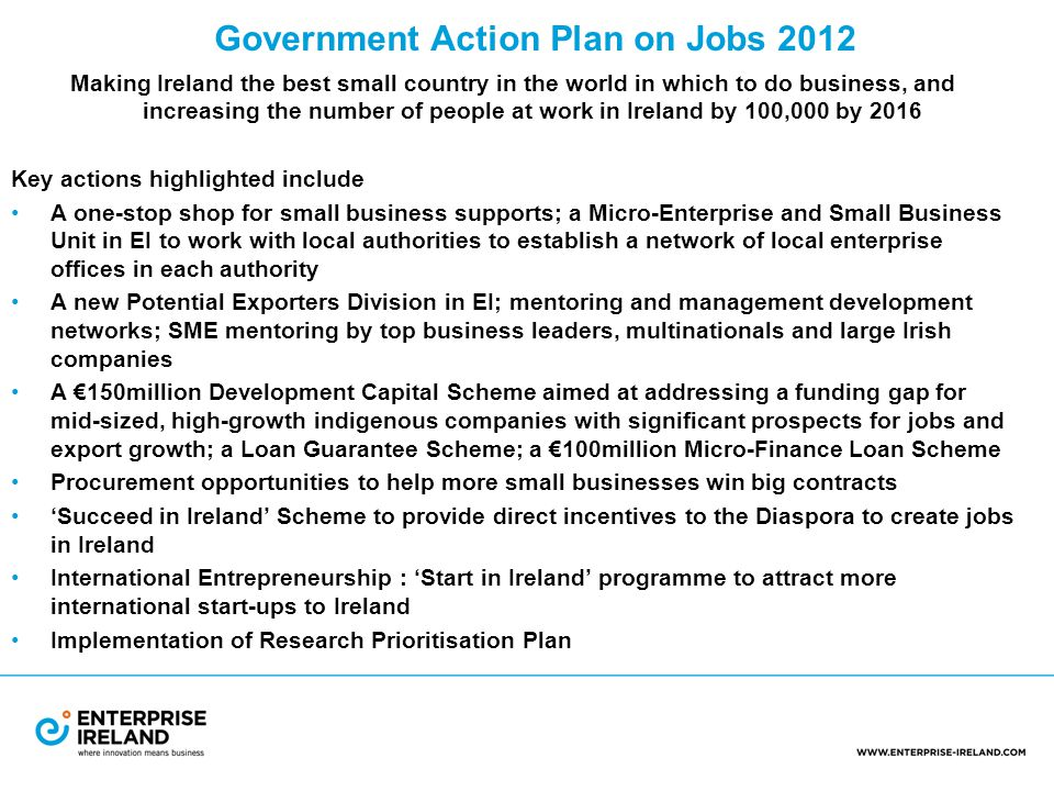 Government Action Plan on Jobs 2012 Making Ireland the best small country in the world in which to do business, and increasing the number of people at work in Ireland by 100,000 by 2016 Key actions highlighted include A one-stop shop for small business supports; a Micro-Enterprise and Small Business Unit in EI to work with local authorities to establish a network of local enterprise offices in each authority A new Potential Exporters Division in EI; mentoring and management development networks; SME mentoring by top business leaders, multinationals and large Irish companies A €150million Development Capital Scheme aimed at addressing a funding gap for mid-sized, high-growth indigenous companies with significant prospects for jobs and export growth; a Loan Guarantee Scheme; a €100million Micro-Finance Loan Scheme Procurement opportunities to help more small businesses win big contracts 'Succeed in Ireland' Scheme to provide direct incentives to the Diaspora to create jobs in Ireland International Entrepreneurship : 'Start in Ireland' programme to attract more international start-ups to Ireland Implementation of Research Prioritisation Plan